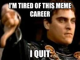 I Quit Meme - i m tired of this meme career i quit downvoting roman quickmeme