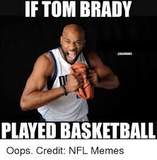 Meme Nfl - if tom brady played basketball oops credit nfl memes basketball