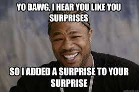 Surprise Meme - yo dawg i hear you like you surprises so i added a surprise to