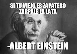 Einstein Meme - meme creator si tu viejo es zapatero zarpale la lata albert