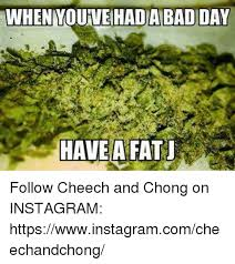 Cheech And Chong Memes - when youveahadabadiday have a fat follow cheech and chong on