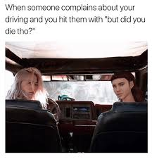 Did You Die Meme - when someone complains about your driving and you hit them with