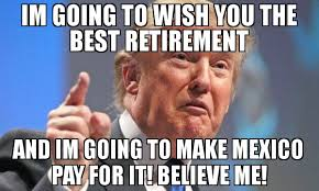 Retirement Meme - im going to wish you the best retirement and im going to make mexico