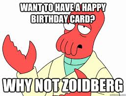 Meme Happy Birthday Card - want to have a happy birthday card why not zoidberg why not