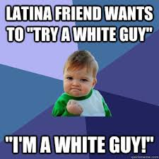 Dating A Latina Meme - latina friend wants to try a white guy i m a white guy