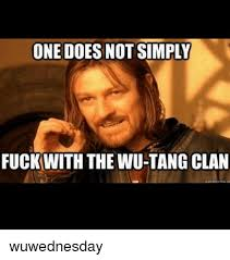 Wu Tang Clan Meme - one does not simply fuckwith the wu tang clan wuwednesday meme