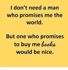 Buy All The Books Meme - i don t need a man who promises me the world but one who promises to