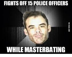 Masterbating Memes - fights off 15 police officers while masterbating masterbation
