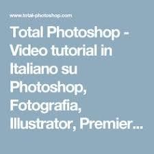 tutorial illustrator italiano video tutorial in italiano su photoshop fotografia total
