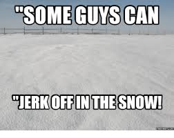 Funny Snow Memes - some guys can ouerkoffin the snow memes coma coma meme on me me