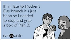 Funny Mothers Day Memes - plan b mothers day brunch running late funny ecard mother s day ecard