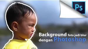 membuat latar belakang foto blur dengan photoshop cara blur background foto dengan photoshop cc 2015 youtube