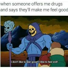 Feel Good Meme - when someone offers me drugs and says they ll make me feel good i