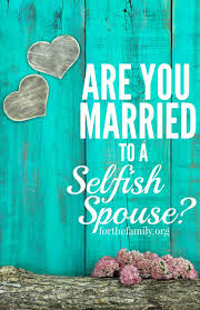 Seeking You Re Not Married Are You Married To A Selfish Spouse For The Family