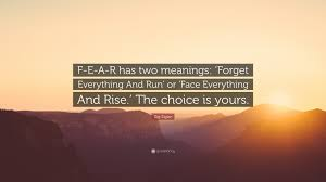 zig ziglar quote f e a r has two meanings forget everything and