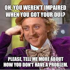 Dui Meme - oh you weren t impaired when you got your dui please tell me