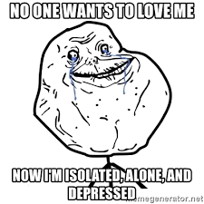 Meme Depressed Guy - no one wants to love me now i m isolated alone and depressed