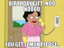Birthday Gift Meme - birthday gift noo noooo you get lemon pledge meme consuela