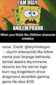 Memes Creation - oam ugly andaimproud when you finish the oblivion character