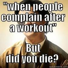Did You Die Meme - when people complain after a workout but did you die quickmeme