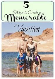 5 ways to create a memorable vacation my style