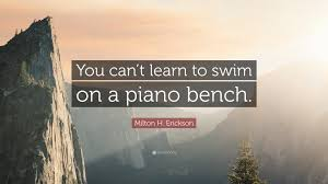 Learn Bench Milton H Erickson Quote U201cyou Can U0027t Learn To Swim On A Piano
