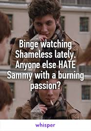 Shameless Meme - watching shameless lately anyone else hate sammy with a burning