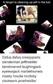 Meme Dafuq - a fangirl is cleaning up jeff in the tub creepy pasta meme dafuq
