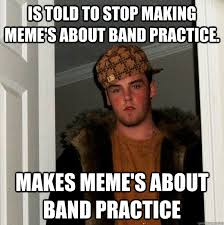 is told to stop making meme s about band practice makes meme s