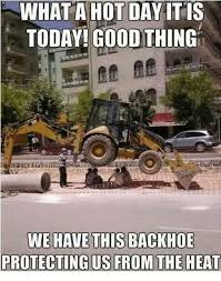 Hot Day Meme - what a hot day itis today good thing we have this backhoe