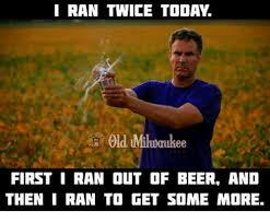 Milwaukee Meme - i ran twice toda old mikoaukee first i ran out of beer and then i