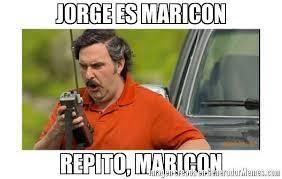 Maricon Meme - jorge es maricon repito maricon meme de p escobar repito