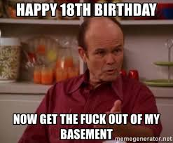 Get The Fuck Out Meme - happy 18th birthday now get the fuck out of my basement red forman