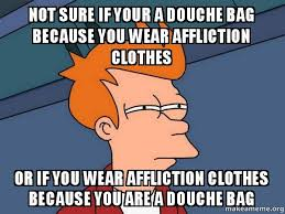 Affliction Shirt Meme - not sure if your a douche bag because you wear affliction clothes or