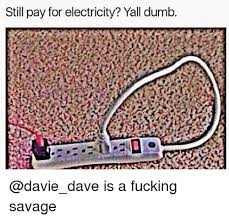Electricity Meme - still pay for electricity yall dumb is a fucking savage dumb