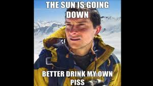 Bear Gryls Meme - bear grylls better drink my own piss know your meme