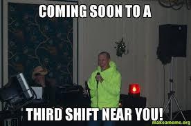 Third Shift Meme - coming soon to a third shift near you jfb make a meme