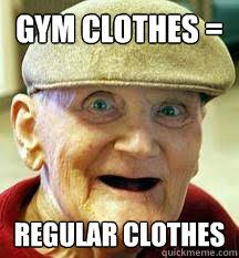 Gym Clothes Meme - gym clothes regular clothes old guy at gym quickmeme