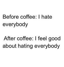 I Feel Good Meme - before coffee i hate everybody after coffee i feel good about