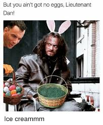 Lieutenant Dan Ice Cream Meme - but you ain t got no eggs lieutenant dan ice creammm dank meme on