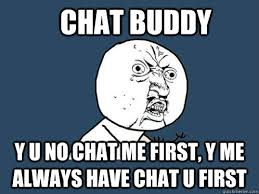 Chat Meme - chat buddy y u no chat me first y me always have chat u first