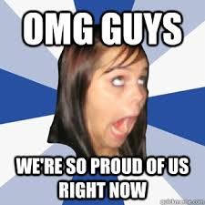 So Proud Meme - omg guys we re so proud of us right now misc quickmeme