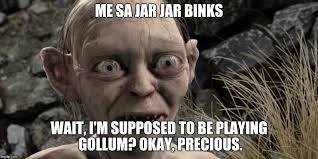 Precious Meme - me sa jar jar binks wait i m supposed to be playing gollum okay