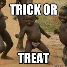 Trick Or Treat Meme - trick or treat its friday niggas quickmeme