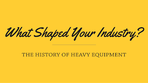 what shaped your industry the history of heavy equipment