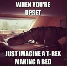 T Rex Bed Meme - when you re upset just imagine a t rex making a bed meme on me me