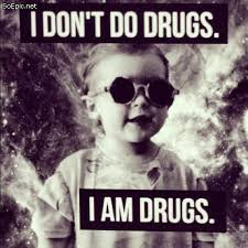 i don t do drugs i am drugs soepic