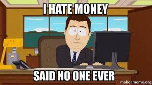 Said No One Ever Meme - i hate money said no one ever aaaand its gone make a meme