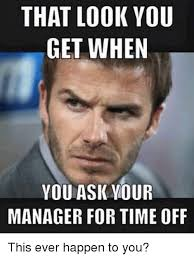 Meme Manager - that look you get when you ask your manager for time off this ever