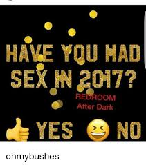 Memes After Dark - have you had sex in 2017 yes no redroom after dark ohmybushes